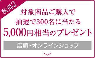 対象商品ご購入で抽選で300名に当たる5,000円相当のプレゼント