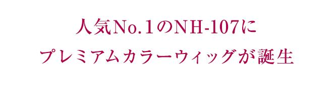 人気No.1のNH-107にプレミアムカラーウィッグが誕生